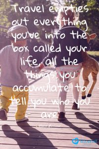 Travel empties out everything you've into the box called your life, all the things you accumulate to tell you who you are.